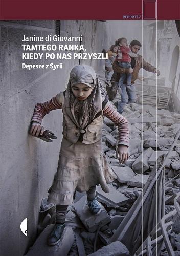 """""""Tamtego ranka, kiedy po nas przyszli. Depesze z Syrii"""""""